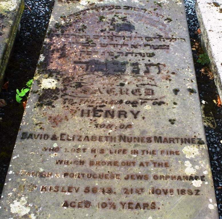Sacred to the memory of Henry son of David and Elizabeth Nunes Martinez who lost his life in the fire which broke out at the Spanish and Portuguese Jews orphanage 11th Kislev 5643, 21st November 1882 aged 10½ years